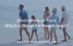 Which is Better for Beneficiaries: Inheritance or Trust?